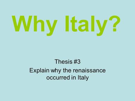 Why Italy? Thesis #3 Explain why the renaissance occurred in Italy.