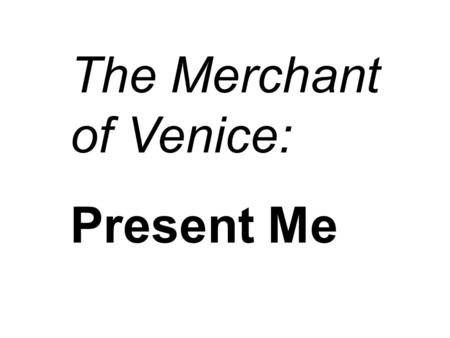 The Merchant of Venice: Present Me. THE MERCHANT OF VENICE QUOTES.