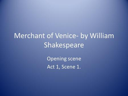 Merchant of Venice- by William Shakespeare Opening scene Act 1, Scene 1.