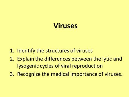 Viruses 1.Identify the structures of viruses 2.Explain the differences between the lytic and lysogenic cycles of viral reproduction 3.Recognize the medical.