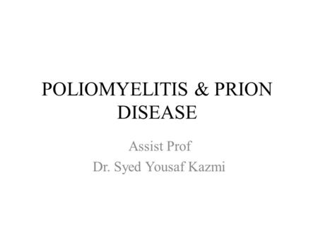 POLIOMYELITIS & PRION DISEASE Assist Prof Dr. Syed Yousaf Kazmi.