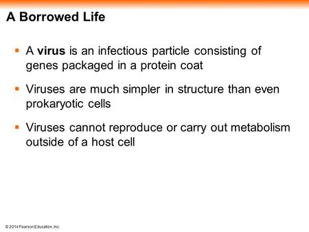 © 2014 Pearson Education, Inc. A Borrowed Life  A virus is an infectious particle consisting of genes packaged in a protein coat  Viruses are much simpler.