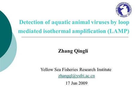 Detection of aquatic animal viruses by loop mediated isothermal amplification (LAMP) Zhang Qingli Yellow Sea Fisheries Research Institute