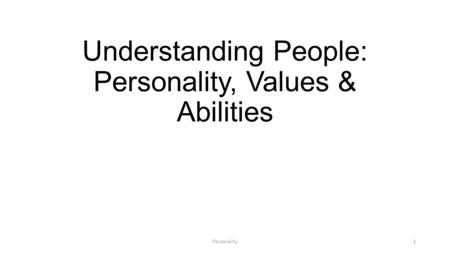 Understanding People: Personality, Values & Abilities 1Personality.