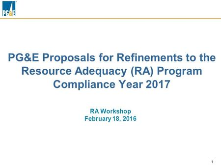 1 PG&E Proposals for Refinements to the Resource Adequacy (RA) Program Compliance Year 2017 RA Workshop February 18, 2016.