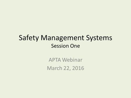 Safety Management Systems Session One APTA Webinar March 22, 2016.