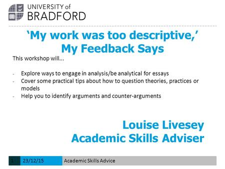'My work was too descriptive,' My Feedback Says Louise Livesey Academic Skills Adviser This workshop will... − Explore ways to engage in analysis/be analytical.