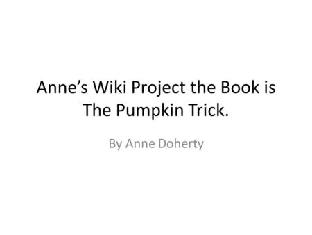 Anne's Wiki Project the Book is The Pumpkin Trick. By Anne Doherty.