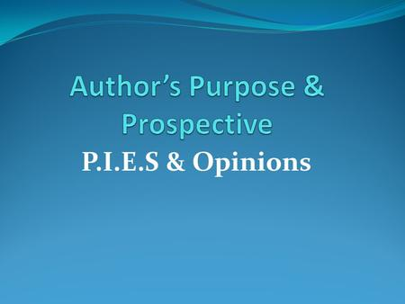 P.I.E.S & Opinions. Author's Purpose The author's purpose is the reason the author is writing. Knowing the author's purpose will help you to: Have a better.