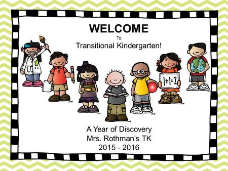 WELCOME To Transitional Kindergarten! A Year of Discovery Mrs. Rothman's TK 2015 - 2016.