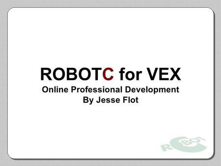 ROBOTC for VEX Online Professional Development By Jesse Flot.