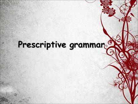 Prescriptive grammar. Prescriptive Grammar: a set of prescribed rules which tells people how to speak/write 18 century.