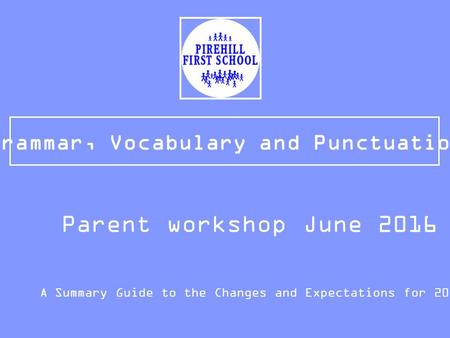 Grammar, Vocabulary and Punctuation A Summary Guide to the Changes and Expectations for 2015/16 Parent workshop June 2016.