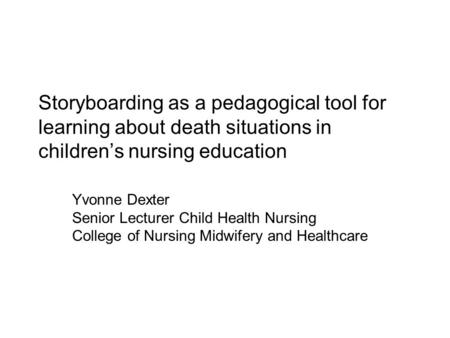Storyboarding as a pedagogical tool for learning about death situations in children's nursing education Yvonne Dexter Senior Lecturer Child Health Nursing.