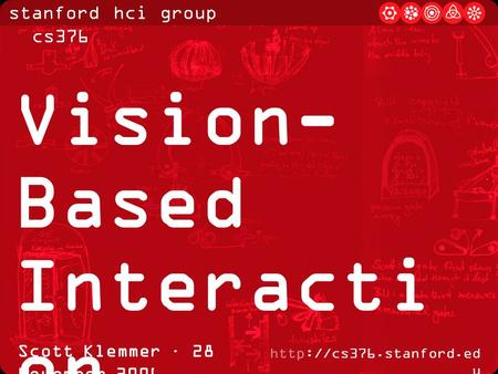 Stanford hci group / cs376  u Scott Klemmer · 28 November 2006 Vision- Based Interacti on.