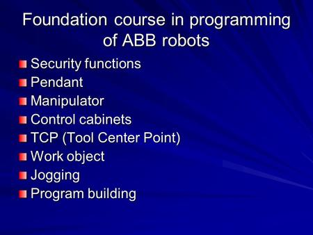 Foundation course in programming of ABB robots Security functions PendantManipulator Control cabinets TCP (Tool Center Point) Work object Jogging Program.