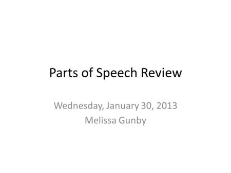 Parts of Speech Review Wednesday, January 30, 2013 Melissa Gunby.