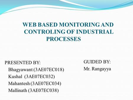 WEB BASED MONITORING AND CONTROLING OF INDUSTRIAL PROCESSES PRESENTED BY: Bhagyawant (3AE07EC018) Kushal (3AE07EC032) Mahantesh (3AE07EC034) Mallinath.