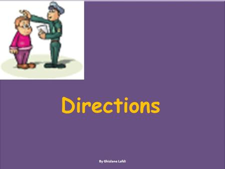 Directions By Ghizlane Lafdi Lesson Objectives In this lesson we will learn: Prepositions Ordinal numbers How to give and ask for directions By Ghizlane.