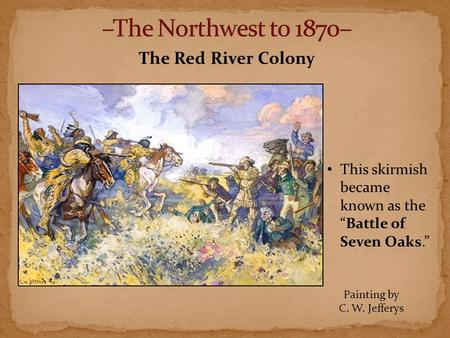 "The Red River Colony This skirmish became known as the ""Battle of Seven Oaks."" Painting by C. W. Jefferys."
