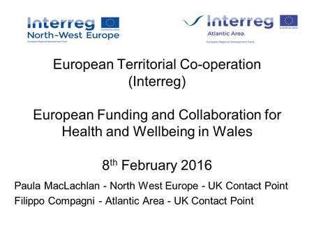 European Territorial Co-operation (Interreg) European Funding and Collaboration for Health and Wellbeing in Wales 8 th February 2016 Paula MacLachlan -