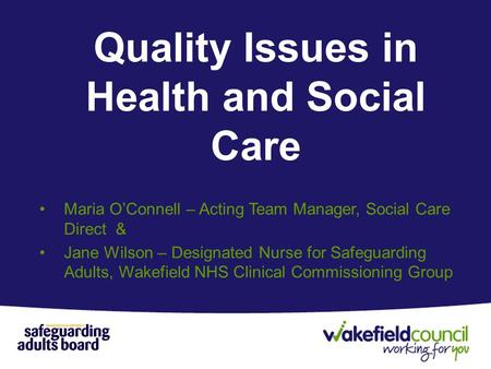Quality Issues in Health and Social Care Maria O'Connell – Acting Team Manager, Social Care Direct & Jane Wilson – Designated Nurse for Safeguarding Adults,