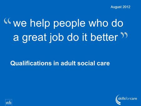 We help people who do a great job do it better Qualifications in adult social care August 2012.