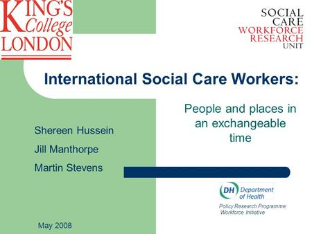 International Social Care Workers: People and places in an exchangeable time Policy Research Programme: Workforce Initiative Shereen Hussein Jill Manthorpe.