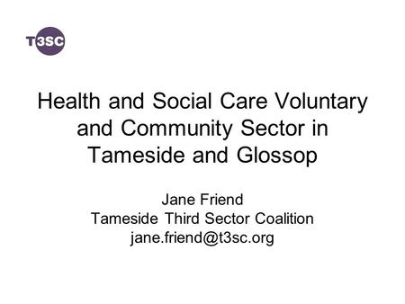 Health and Social Care Voluntary and Community Sector in Tameside and Glossop Jane Friend Tameside Third Sector Coalition