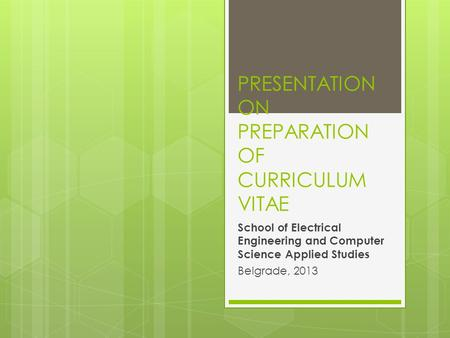 PRESENTATION ON PREPARATION OF CURRICULUM VITAE School of Electrical Engineering and Computer Science Applied Studies Belgrade, 2013.