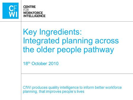 CfWI produces quality intelligence to inform better workforce planning, that improves people's lives Key Ingredients: Integrated planning across the older.