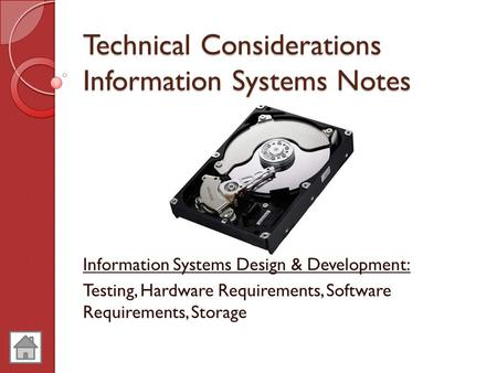 Technical Considerations Information Systems Notes Information Systems Design & Development: Testing, Hardware Requirements, Software Requirements, Storage.