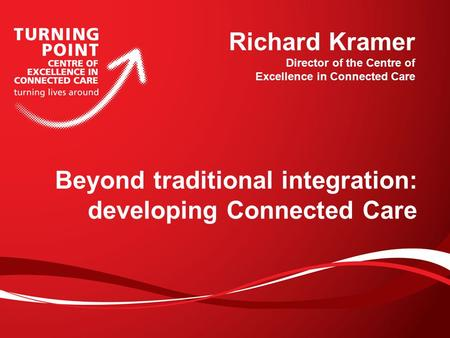 Beyond traditional integration: developing Connected Care Richard Kramer Director of the Centre of Excellence in Connected Care.
