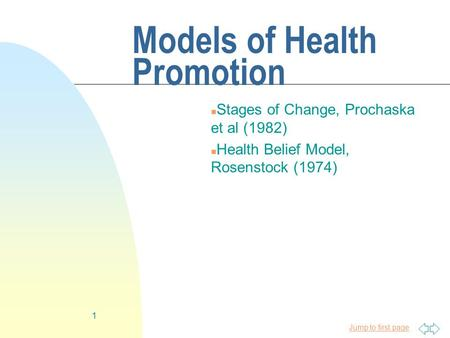 Jump to first page 1 Models of Health Promotion n Stages of Change, Prochaska et al (1982) n Health Belief Model, Rosenstock (1974)