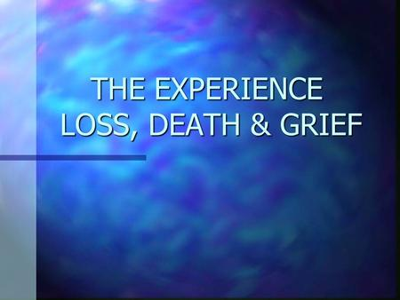 THE EXPERIENCE LOSS, DEATH & GRIEF The Role of the Nurses Prevent illness, injury and help patients return to health Prevent illness, injury and help.