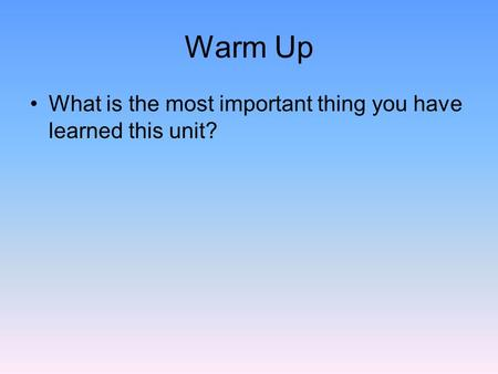 Warm Up What is the most important thing you have learned this unit?