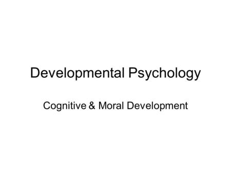 Developmental Psychology Cognitive & Moral Development.