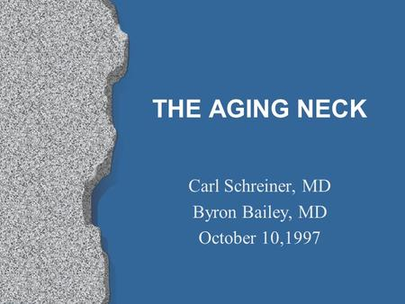 THE AGING NECK Carl Schreiner, MD Byron Bailey, MD October 10,1997.