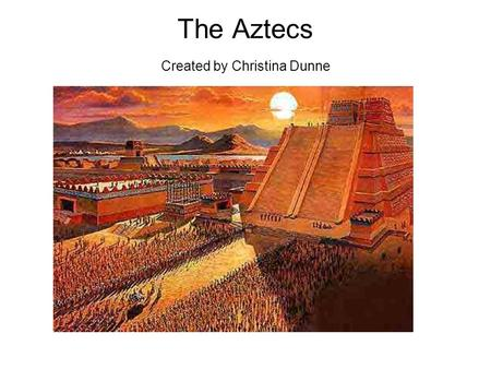 The Aztecs Created by Christina Dunne. Who Were the Aztecs? At first the Aztecs were a tribe of wanderers in the southern part of North America. Eventually.