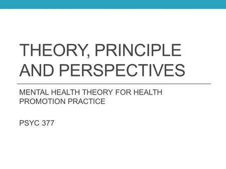 THEORY, PRINCIPLE AND PERSPECTIVES MENTAL HEALTH THEORY FOR HEALTH PROMOTION PRACTICE PSYC 377.