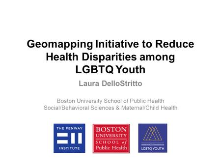 Geomapping Initiative to Reduce Health Disparities among LGBTQ Youth Laura DelloStritto Boston University School of Public Health Social/Behavioral Sciences.