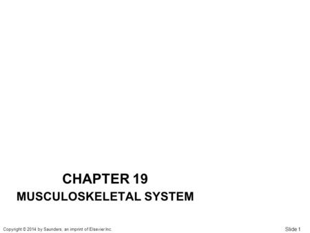 Slide 1 Copyright © 2014 by Saunders, an imprint of Elsevier Inc. CHAPTER 19 MUSCULOSKELETAL SYSTEM.