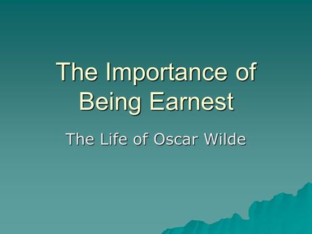 The Importance of Being Earnest The Life of Oscar Wilde.