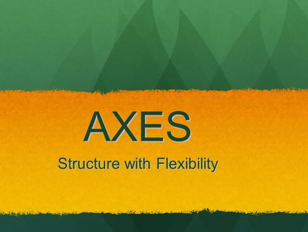 AXES Structure with Flexibility. Rationale Structure and support provide a foundation for academic writing Structure and support provide a foundation.