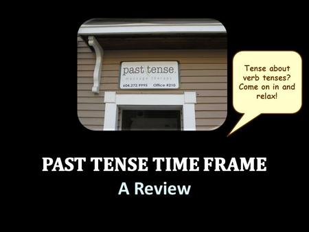 A Review Tense about verb tenses? Come on in and relax!