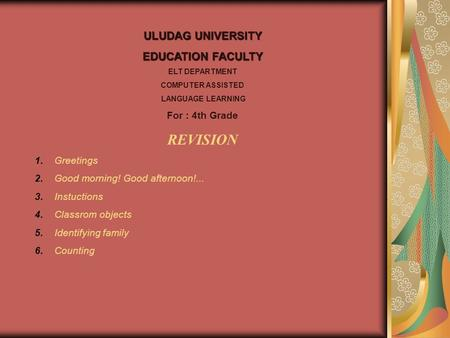 ULUDAG UNIVERSITY EDUCATION FACULTY ELT DEPARTMENT COMPUTER ASSISTED LANGUAGE LEARNING For : 4th Grade REVISION 1. Greetings 2. Good morning! Good afternoon!...