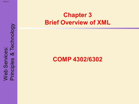 Web Services: Principles & Technology Slide 3.1 Chapter 3 Brief Overview of XML COMP 4302/6302.