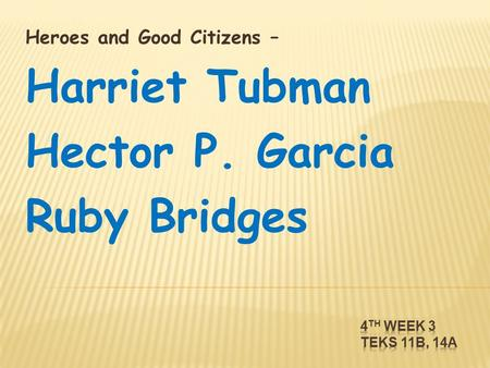 Heroes and Good Citizens – Harriet Tubman Hector P. Garcia Ruby Bridges.