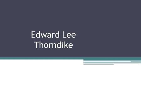 Edward Lee Thorndike. Some Background Information August 31, 1874 - August 9, 1949 Graduated from Roxbury Latin School (1891) Received Bachelor's from.