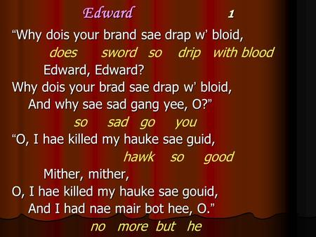 "Edward 1 "" Why dois your brand sae drap w ' bloid, does sword so drip with blood Edward, Edward? Why dois your brad sae drap w ' bloid, And why sae sad."